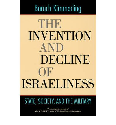 The Invention and Decline of Israeliness : State, Society, and the Military