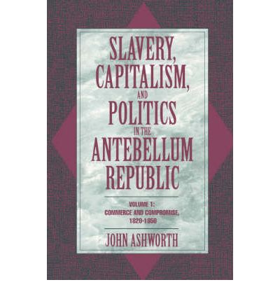 Slavery, Capitalism, and Politics in the Antebellum Republic: Volume 1, Commerce and Compromise, 1820-1850