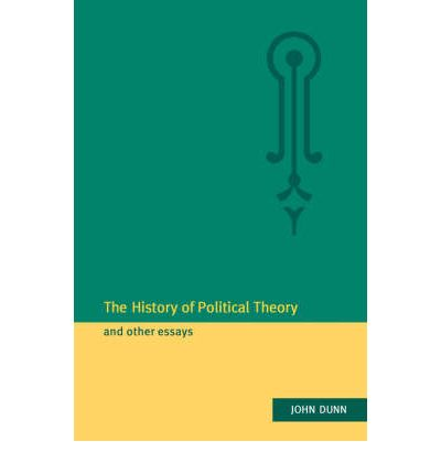 john dunn the history of political theory and other essays John dunn is a fellow of king's college and professor of political theory at the university of cambridge he is the author of the political thought of john locke, western political theory in the face of the future, modern revolutions, and the history of political theory, and the editor of democracy: the unfinished journey.