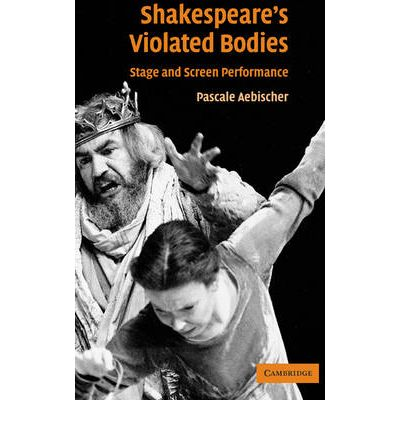 Shakespeare's Violated Bodies : Stage and Screen Performance