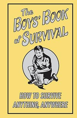 The Boys' Book of Survival : How to Survive Anything, Anywhere