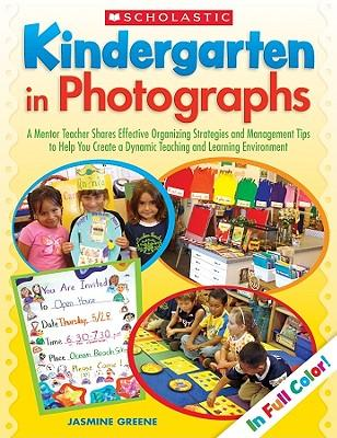 Kindergarten in Photographs: A Mentor Teacher Shares Effective Organizing Strategies and Management Tips to Help You Create a Dynamic Teaching and Learning Environment