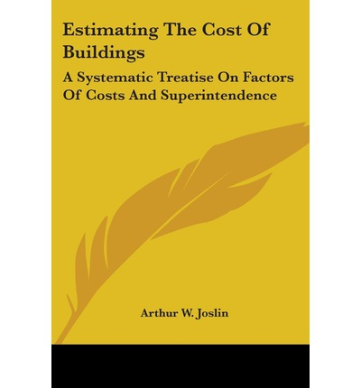 Estimating the Cost of Buildings : A Systematic Treatise on Factors of Costs and Superintendence