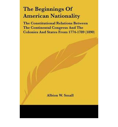 Kostenloser Download Bücher Griechisch The Beginnings of American Nationality : The Constitutional Relations Between the Continental Congress and the Colonies and States from 1774-1789 1890 by Albion W Small PDF FB2 iBook 0548618232