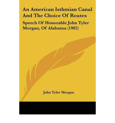An American Isthmian Canal and the Choice of Routes : Speech of Honorable John Tyler Morgan, of Alabama (1902)