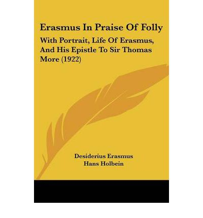 an essay on erasmus the praise of folly Free essay: critiquing society through in praise of folly it may seem strange to praise folly, but there is one certain advantage to foolishness: the freedom.