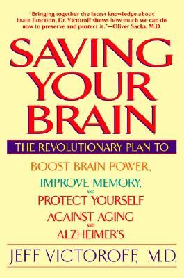 Saving Your Brain : The Revolutionary Plan to Boost Brain Power, Improve Memory and Protect Yourself Against Aging and Alzheimer's