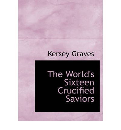 The World's Sixteen Crucified Saviors; Or, Christianity Before Christ by Graves
