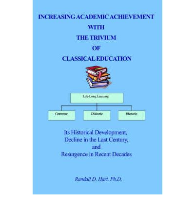 Increasing Academic Achievement with the Trivium of Classical Education : Its Historical Development, Decline in the Last Century, and Resurgence in Re