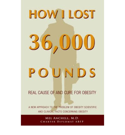 How I Lost 36,000 Pounds : A New Approach to the Problem of Obesity Scientific and Clinical Facts Concerning Obesity