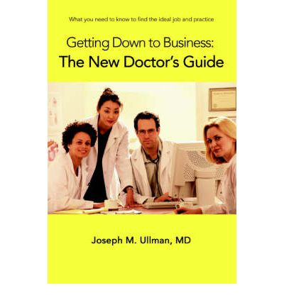 Getting Down to Business : The New Doctor's Guide: What You Need to Know to Find the Ideal Job and Practice