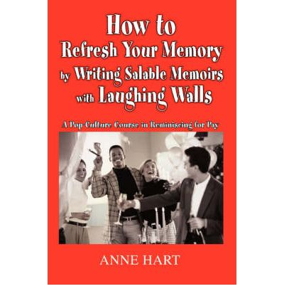How to Refresh Your Memory by Writing Salable Memoirs with Laughing Walls : A Pop-Culture Course in Reminiscing for Pay