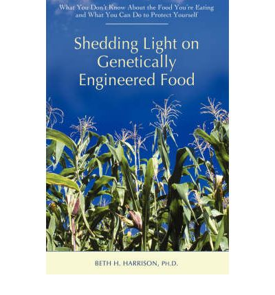 Shedding Light on Genetically Engineered Food : What You Don't Know about the Food You're Eating and What You Can Do to Protect Yourself