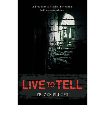 Live to Tell : A True Story of Religious Persecution in Communist Albania
