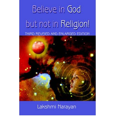 Believe in God But Not in Religion! : Third Revised and Enlarged Edition