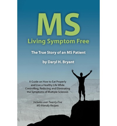 MS - Living Symptom Free : The True Story of an MS Patient: A Guide on How to Eat Properly and Live a Healthy Life While Controlling, Reducing, and Eliminating the Symptoms of Multiple Sclerosis