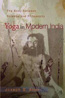 Yoga in Modern India : The Body Between Science and Philosophy