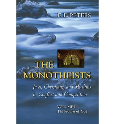 The Monotheists: Jews, Christians, and Muslims in Conflict and Competition: The Peoples of God Volume 1