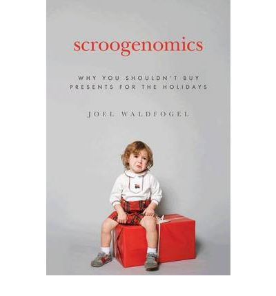 Scroogenomics : Why You Shouldn't Buy Presents for the Holidays