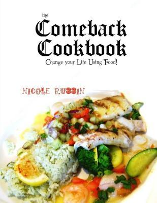 The Comeback Cookbook : Change Your Life Using Food!