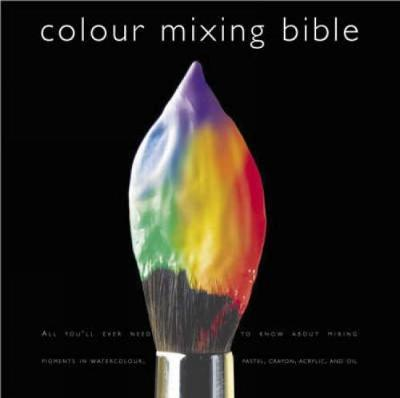 Colour Mixing Bible : All You'll Ever Need to Know About Mixing Pigments in Oil, Acrylic, Watercolour, Gouache, Soft Pastel, Coloured Pencil and Ink