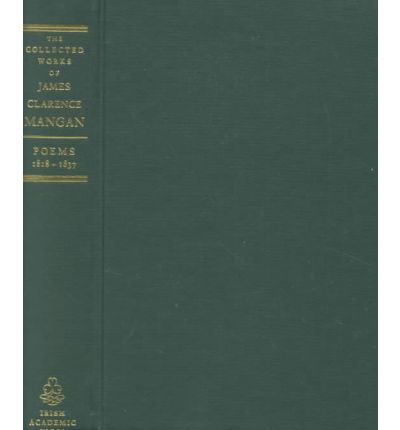 The Collected Works of James Clarence Mangan: Poems, 1818-1837 v. 1