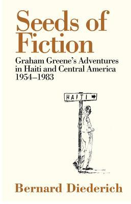 The Seeds of Fiction : Graham Greene's Adventures in Haiti and Central America, 1954  -  1983