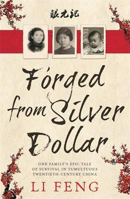 Forged from Silver Dollar : One Family's Epic Tale of Survival in Tumultuous Twentieth-Century China