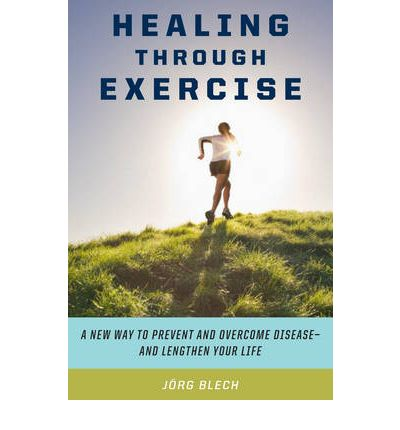Healing Through Exercise : Scientifically-Proven Ways to Prevent and Overcome Illness and Lengthen Your Life