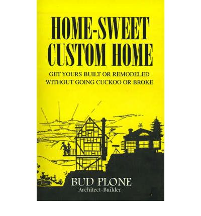 Home-Sweet Custom Home : Get Yours Built or Remodeled Without Going Cuckoo or Broke