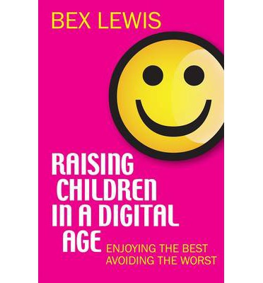 Raising Children in a Digital Age : Enjoying the Best, Avoiding the Worst