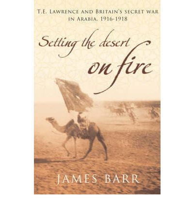 Setting the Desert on Fire : T.E. Lawrence and Britain's Secret War in Arabia, 1916-18