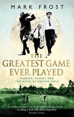 The Greatest Game Ever Played : Vardon, Ouimet and the Birth of Modern Golf