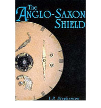 the anglo saxon shield i p stephenson 9780752425290