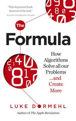 The Formula : How Algorithms Solve All Our Problems ... and Create More