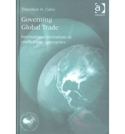 Governing Global Trade : International Institutions in Conflict and Convergence