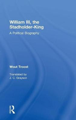 William III, the Stadholder-King : A Political Biography