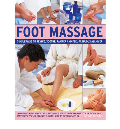 Foot Massage : Simple Ways to Revive, Soothe, Pamper and Feel Fabulous All Over: Amazing Reflexology Techniques to Recharge Your Body and Improve Your Health, with 300 Photographs