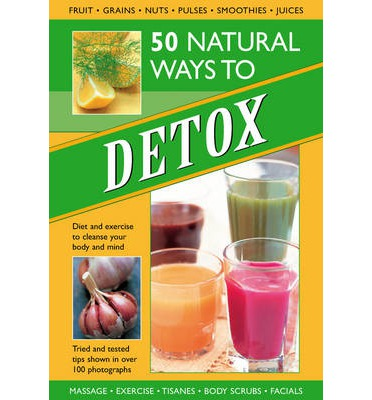 50 Natural Ways to Detox : Diet and Exercise to Cleanse Your Body and Mind
