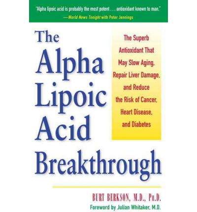 The Alpha Lipoic Acid Breakthrough: The Superb Antioxidant That May Slow Aging, Repair Liver Damage, and Reduce the Risk of Cancer