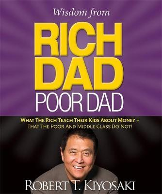 Wisdom from Rich Dad, Poor Dad : What the Rich Teach Their Kids About Money That the Poor and the Middle Class Do Not!