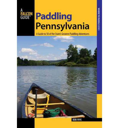 Paddling Pennsylvania : A Guide to 50 of the State's Greatest Paddling Adventures