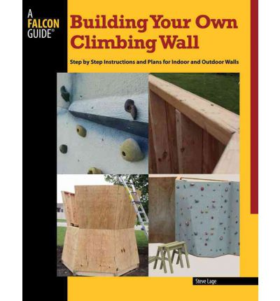 Building Your Own Climbing Wall : Illustrated Instructions and Plans for Indoor and Outdoor Walls