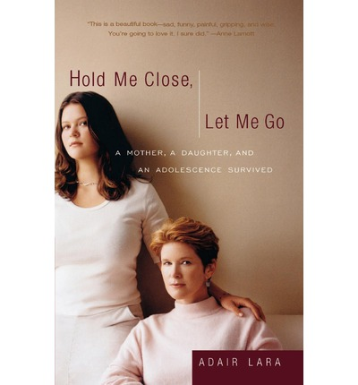Hold Me Close, Let Me Go : A Mother, a Daughter and an Adolescence Survived