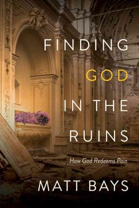Finding God in the Ruins : How God Redeems Pain