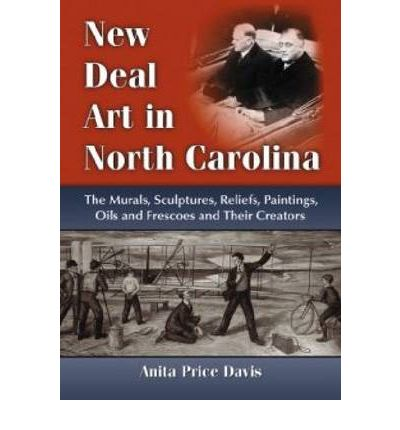 New Deal Art in North Carolina : The Murals, Sculptures, Reliefs, Paintings, Oils and Frescoes and Their Creators