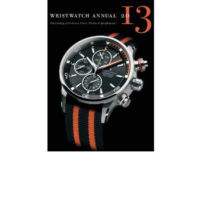 Wristwatch Annual 2013 : The Catalog of Producers, Prices, Models, and Specifications