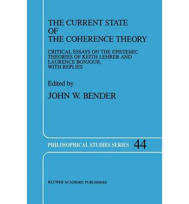 The Current State of the Coherence Theory : Critical Essays on the Epistemic Theories of Keith Lehrer and Laurence Bonjour, with Replies