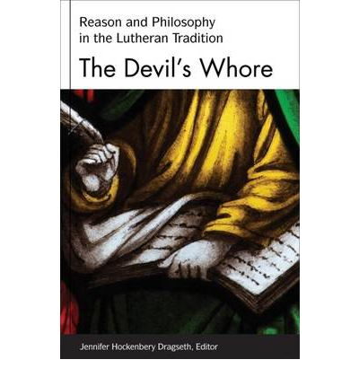 The Devil's Whore : Reason and Philosophy in Lutheran Tradition