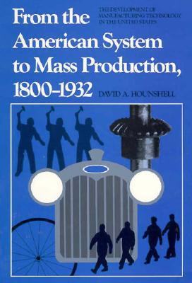 From the American System to Mass Production, 1800-1932 : The Development of Manufacturing Technology in the United States